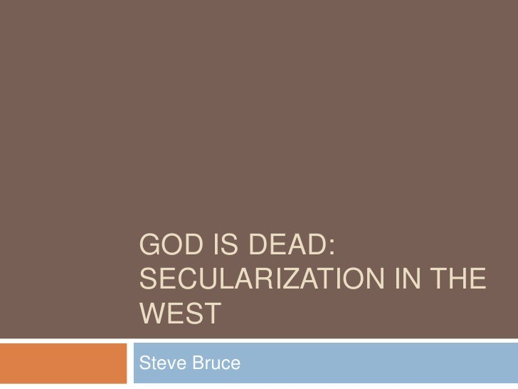 GOD IS DEAD: SECULARIZATION IN THE WEST Steve Bruce
