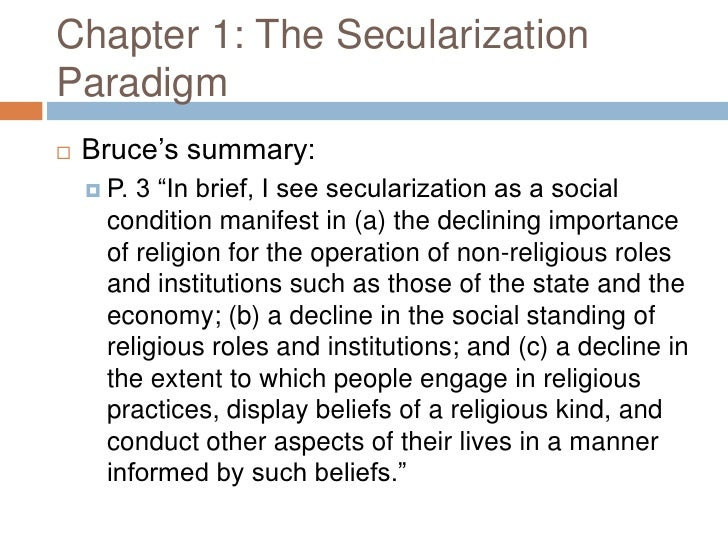 secularization of religion essay Sociology of religion- final assignment 2013 1 one of the definitions of secularization is the transformation of a society from close identification with religious values and institutions toward nonreligious (or irreligious) values and secular institutions.