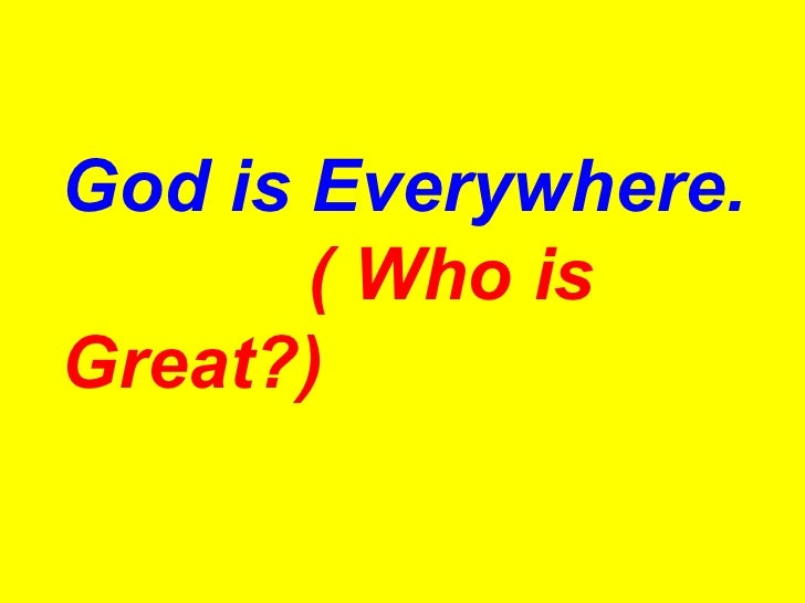 God is Everywhere.   ( Who is Great?)