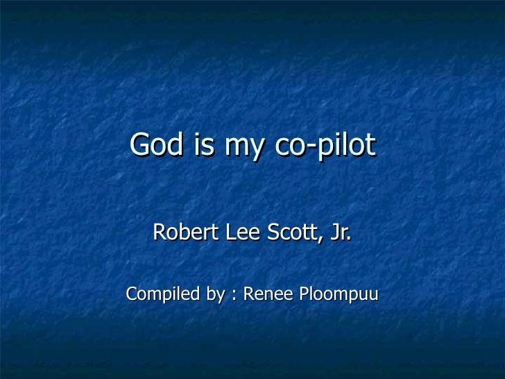 God is my co-pilot Robert Lee Scott, Jr. Compiled by : Renee Ploompuu