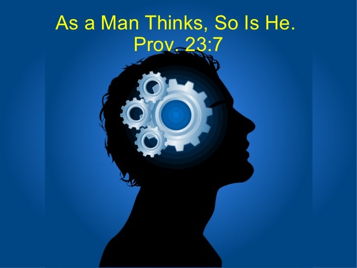 As a Man Thinks, So Is He.  Prov. 23:7