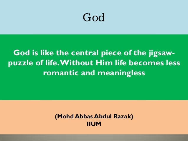 God God is like the central piece of the jigsaw- puzzle of life.Without Him life becomes less romantic and meaningless (Mo...