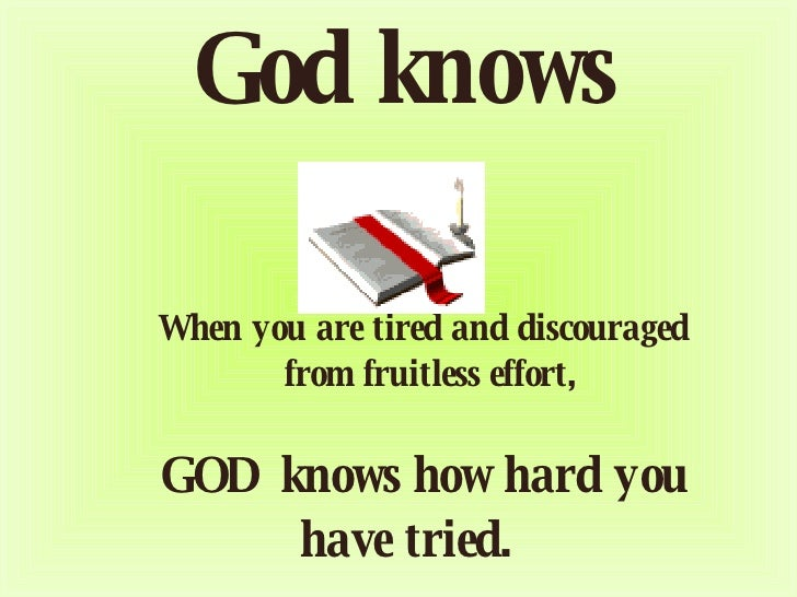 God knows          When you are tired and discouraged      from fruitless effort,      GOD knows how hard you have tried.
