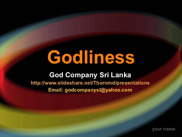 Godliness God Company Sri Lanka http://www.slideshare.net/Thornmd/presentations Email: godcompanysl@yahoo.com