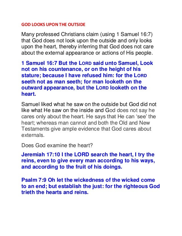 GOD LOOKS UPON THE OUTSIDE Many professed Christians claim (using 1 Samuel 16:7) that God does not look upon the outside a...