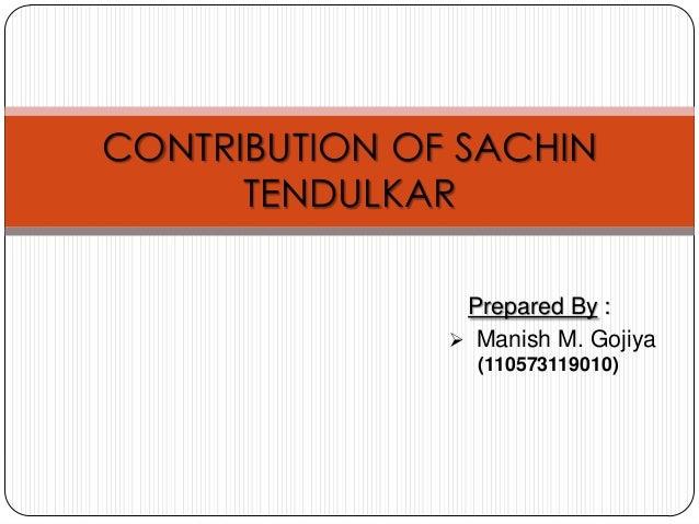 CONTRIBUTION OF SACHIN TENDULKAR Prepared By :  Manish M. Gojiya (110573119010)