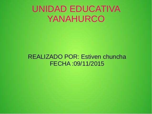 UNIDAD EDUCATIVA YANAHURCO REALIZADO POR: Estiven chuncha FECHA :09/11/2015