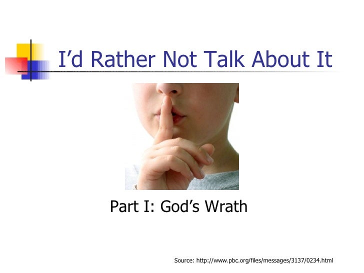 I'd Rather Not Talk About It Part I: God's Wrath Source: http://www.pbc.org/files/messages/3137/0234.html