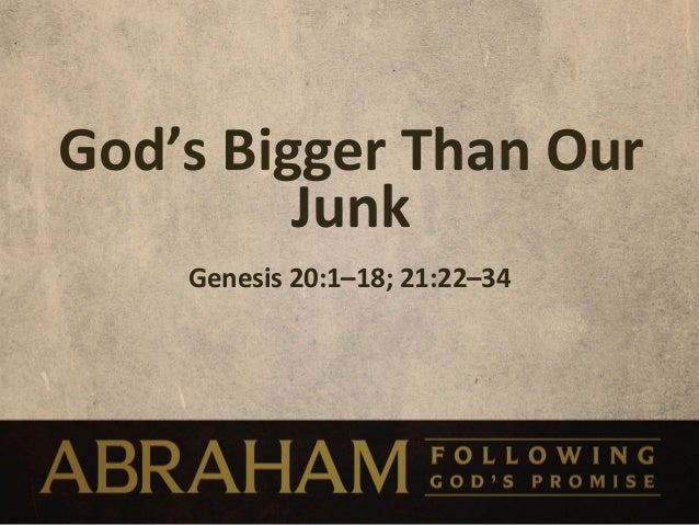 God's	  Bigger	  Than	  Our	              Junk	         Genesis	  20:1–18;	  21:22–34