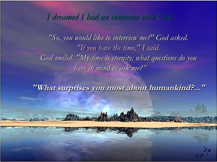 """I dreamed I had an interview with God. """"So, you would like to interview me?"""" God asked. """"If you have the ti..."""