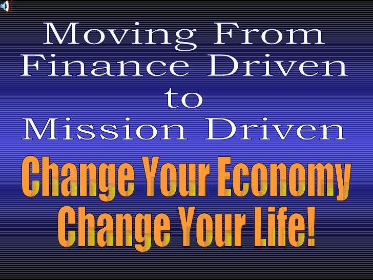 Moving From Finance Driven to Mission Driven Change Your Economy Change Your Life!
