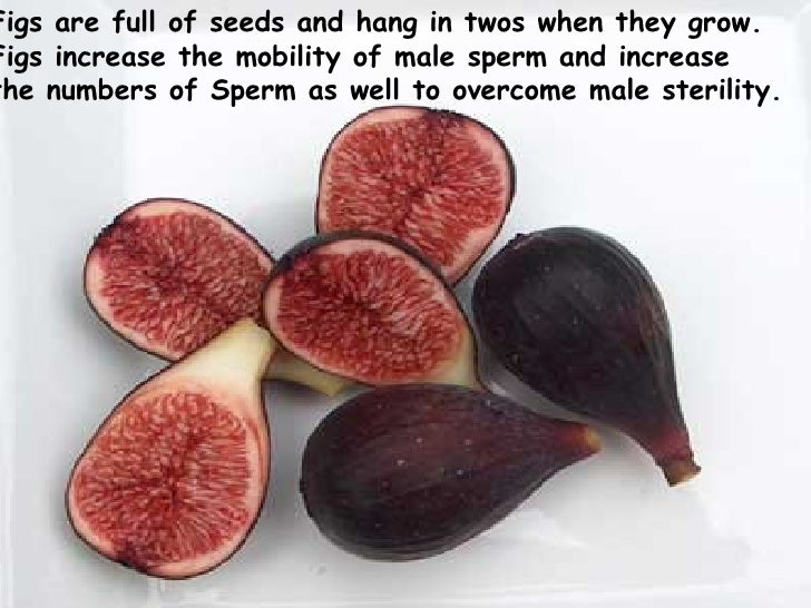 Figs are full of seeds and hang in twos when they grow.  Figs increase the mobility of male sperm and increase  the numbe...