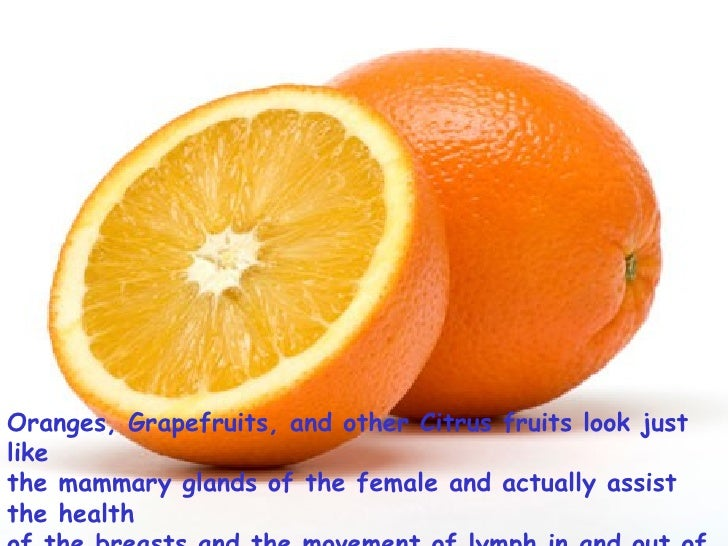 Oranges, Grapefruits, and other Citrus fruits look just like  the mammary glands of the female and actually assist the hea...
