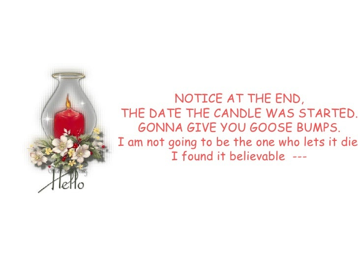 NOTICE AT THE END,  THE DATE THE CANDLE WAS STARTED.  GONNA GIVE YOU GOOSE BUMPS.  I am not going to be the one who lets i...