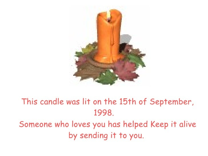 <ul><li>This candle was lit on the  15th of September, 1998.   Someone who loves you has helped Keep it alive by sending...