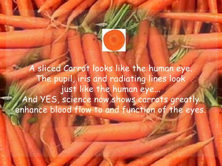A sliced Carrot looks like the human eye.  The pupil, iris and radiating lines look  just like the human eye...  And YES, ...