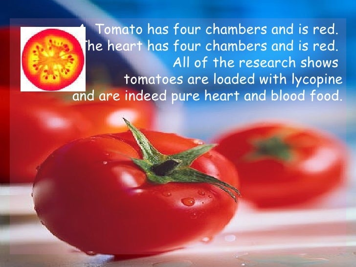 A Tomato has four chambers and is red.  The heart has four chambers and is red.  All of the research shows  tomatoes are ...
