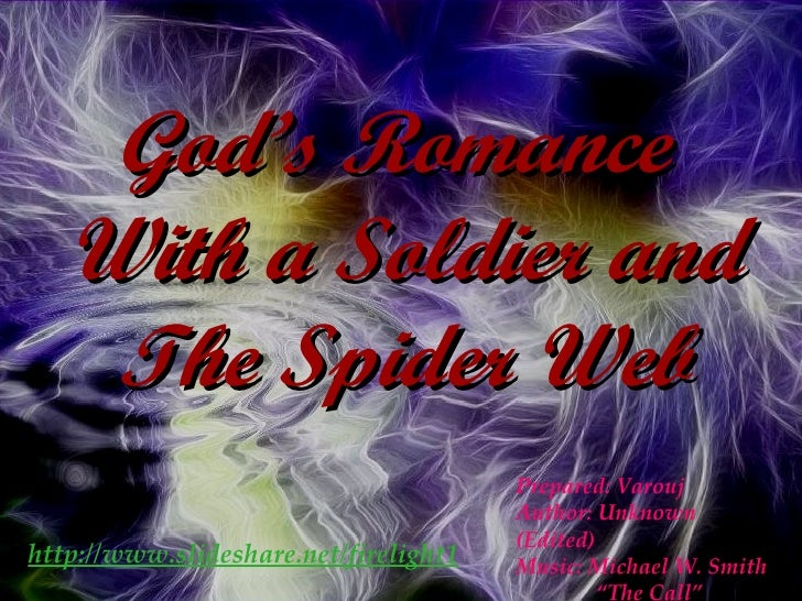 """God's Romance  With a Soldier and The Spider Web Prepared: Varouj Author: Unknown (Edited) Music: Michael W. Smith """" The C..."""