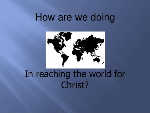 How are we doing  In reaching the world for Christ?