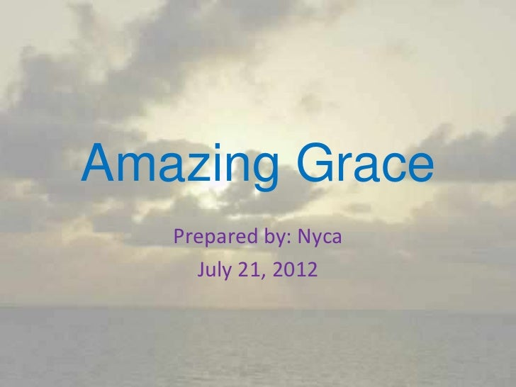 Amazing Grace   Prepared by: Nyca     July 21, 2012