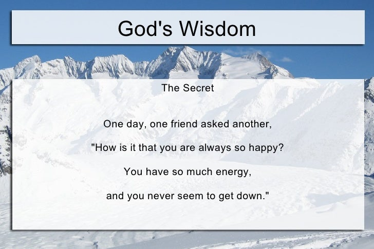 "God's Wisdom The Secret  One day, one friend asked another,  ""How is it that you are always so happy?  You have so mu..."