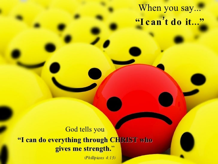 """When you say... """" I can't do it..."""" God tells you """" I can do everything through CHRIST who gives me strength. """" (Phillipia..."""