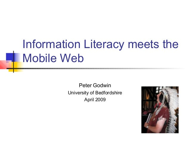 Information Literacy meets the Mobile Web Peter Godwin University of Bedfordshire April 2009