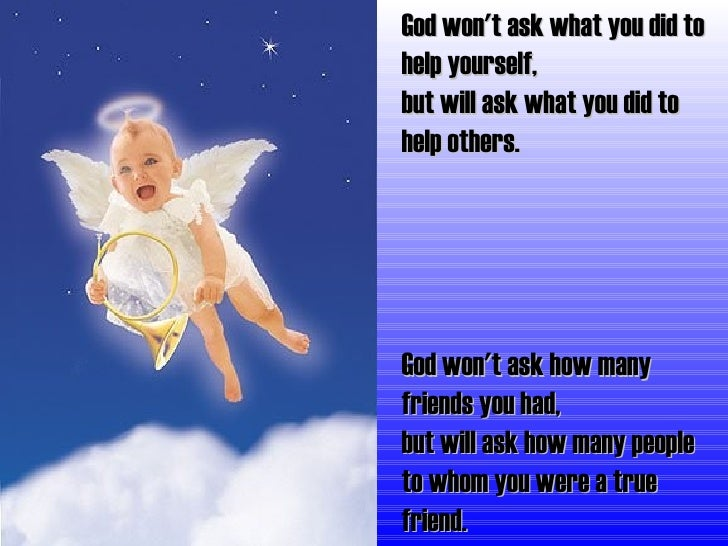 God won't ask what you did to help yourself, but will ask what you did to help others. God won't ask how many friends you ...