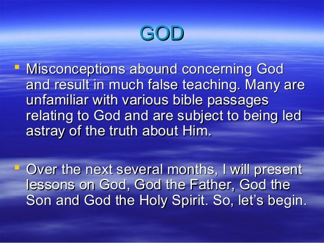 GOD  Misconceptions abound concerning God and result in much false teaching. Many are unfamiliar with various bible passa...