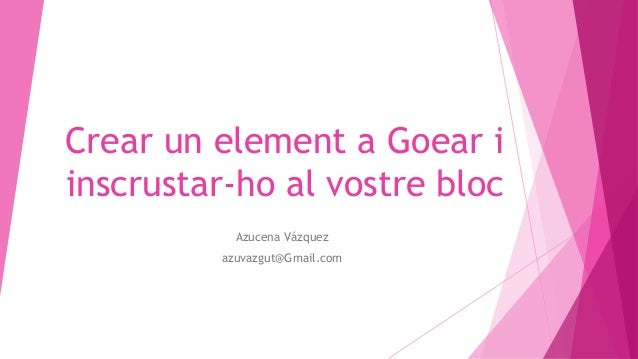 Crear un element a Goear i inscrustar-ho al vostre bloc Azucena Vázquez azuvazgut@Gmail.com