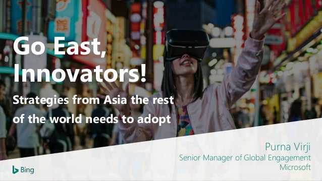 Go East, Innovators! Strategies from Asia the rest of the world needs to adopt Purna Virji Senior Manager of Global Engage...