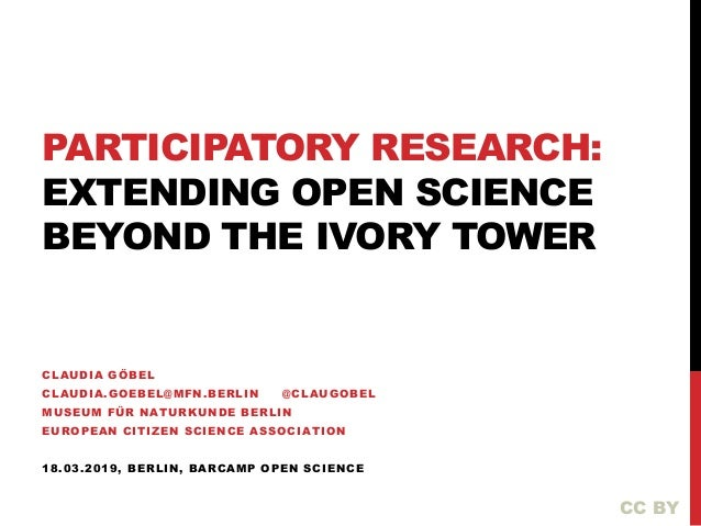 PARTICIPATORY RESEARCH: EXTENDING OPEN SCIENCE BEYOND THE IVORY TOWER CLAUDIA GÖBEL CLAUDIA.GOEBEL@MFN.BERLIN @CLAUGOBEL M...