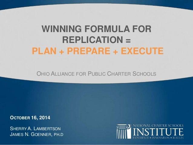 WINNING FORMULA FOR  REPLICATION =  PLAN + PREPARE + EXECUTE  OHIO ALLIANCE FOR PUBLIC CHARTER SCHOOLS  OCTOBER 16, 2014  ...