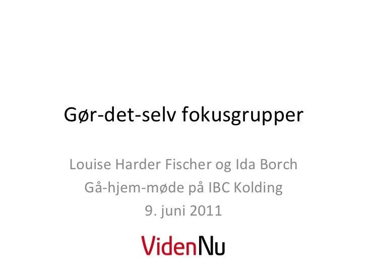 Gør-‐det-‐selv fokusgrupper Louise Harder Fischer og Ida Borch   Gå-‐hjem-‐møde på IBC Kolding ...