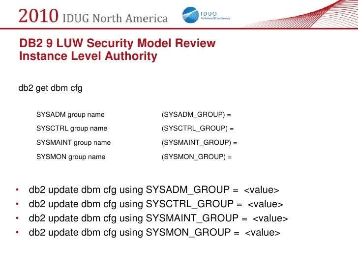 DB2 9 LUW Security Model Review     Instance Level Authority  db2 get dbm cfg        SYSADM group name       (SYSADM_GROUP...