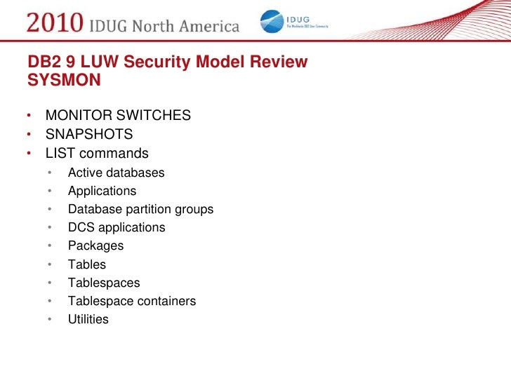 DB2 9 LUW Security Model Review SYSMON  • MONITOR SWITCHES • SNAPSHOTS • LIST commands   •   Active databases   •   Applic...