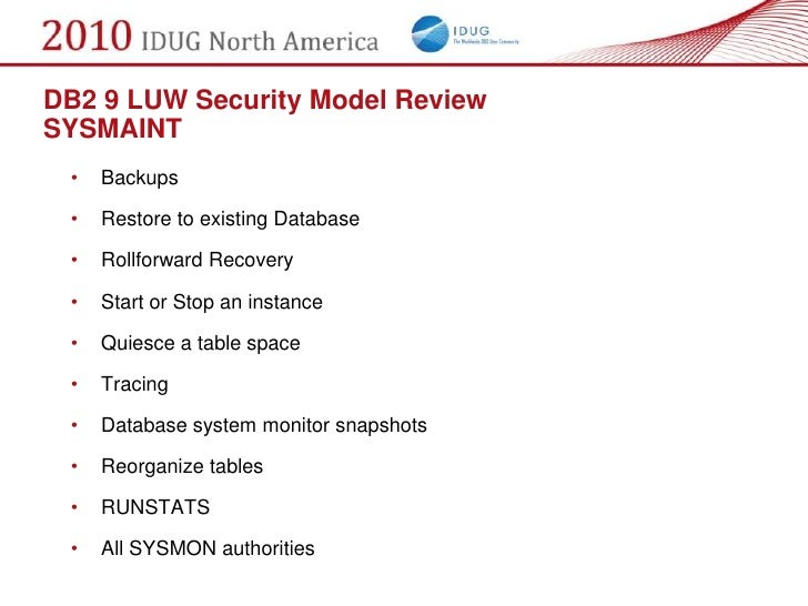 DB2 9 LUW Security Model Review SYSMAINT  •   Backups   •   Restore to existing Database   •   Rollforward Recovery   •   ...