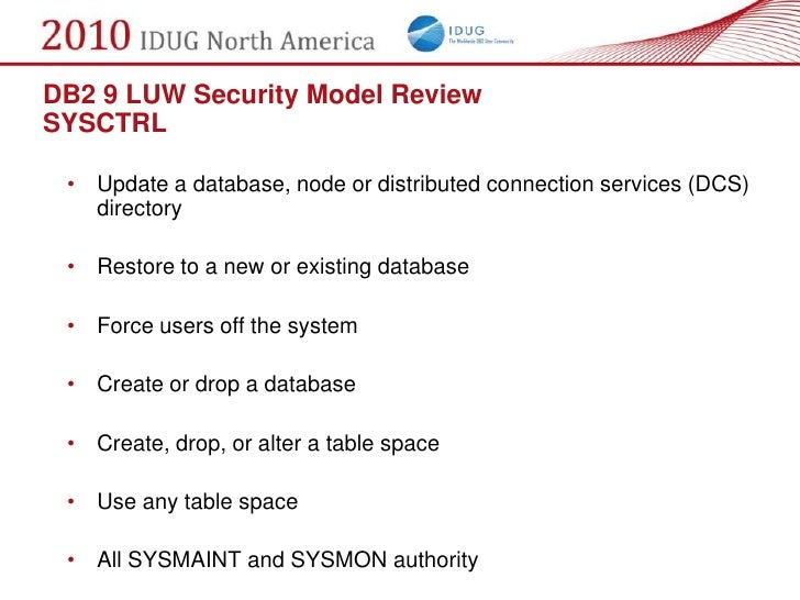 DB2 9 LUW Security Model Review SYSCTRL   • Update a database, node or distributed connection services (DCS)    directory ...