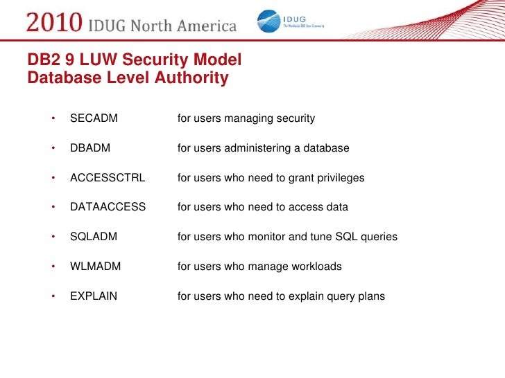 DB2 9 LUW Security Model Database Level Authority    •   SECADM       for users managing security    •   DBADM        for ...