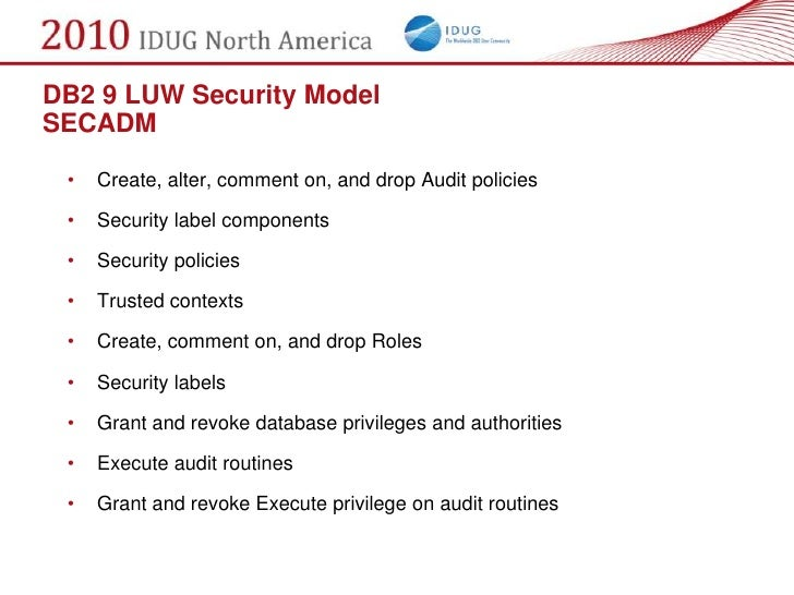 DB2 9 LUW Security Model SECADM   •   Create, alter, comment on, and drop Audit policies   •   Security label components  ...