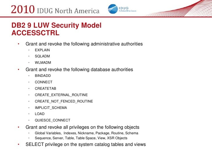 DB2 9 LUW Security Model ACCESSCTRL  •   Grant and revoke the following administrative authorities       •   EXPLAIN      ...