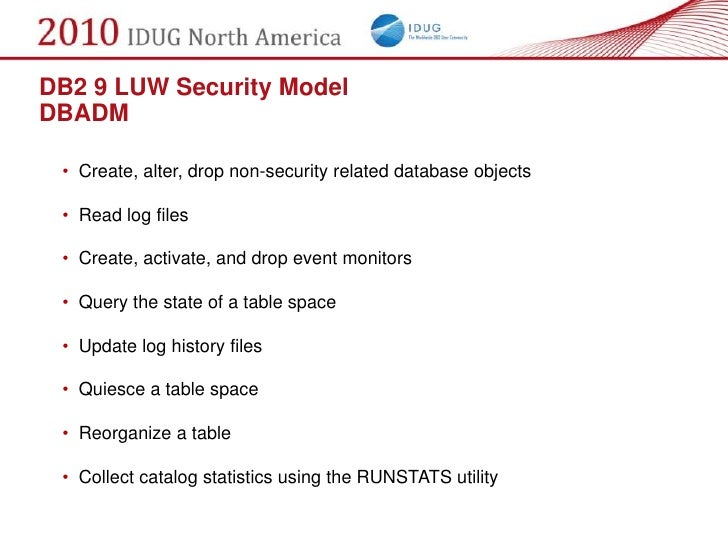DB2 9 LUW Security Model DBADM   • Create, alter, drop non-security related database objects   • Read log files   • Create...