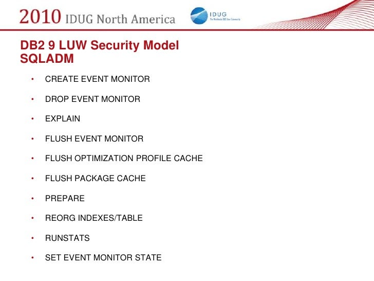 DB2 9 LUW Security Model SQLADM  •   CREATE EVENT MONITOR   •   DROP EVENT MONITOR   •   EXPLAIN   •   FLUSH EVENT MONITOR...