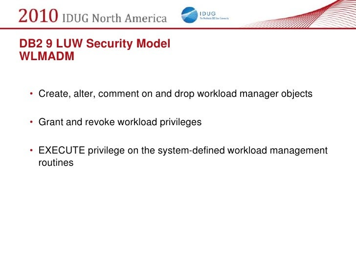 DB2 9 LUW Security Model WLMADM    • Create, alter, comment on and drop workload manager objects   • Grant and revoke work...