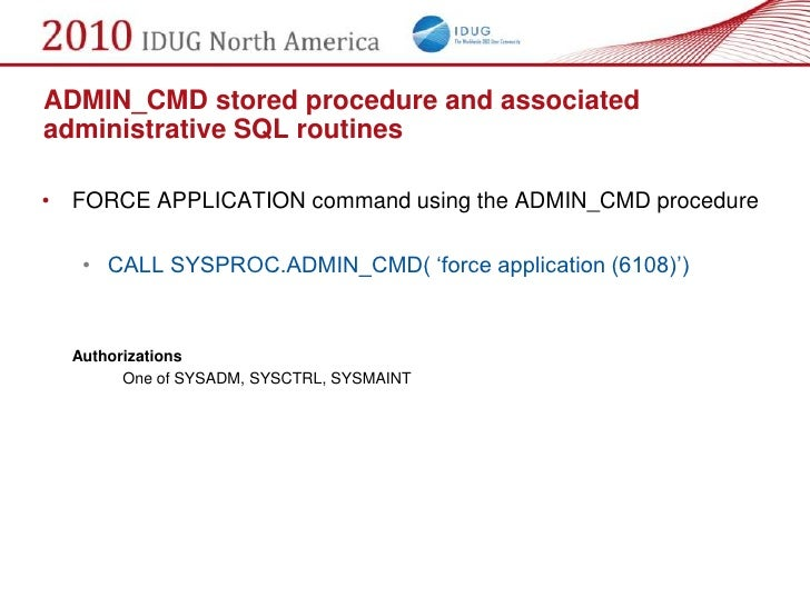 ADMIN_CMD stored procedure and associated administrative SQL routines  • FORCE APPLICATION command using the ADMIN_CMD pro...