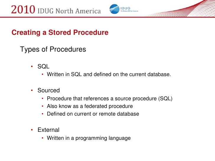 Creating a Stored Procedure    Types of Procedures       • SQL         • Written in SQL and defined on the current databas...