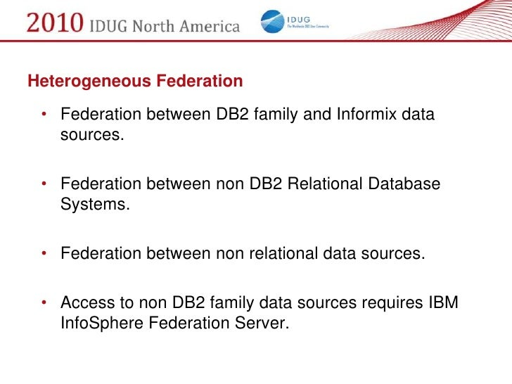 Heterogeneous Federation  • Federation between DB2 family and Informix data    sources.   • Federation between non DB2 Rel...