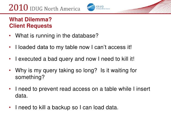 What Dilemma? Client Requests • What is running in the database?  • I loaded data to my table now I can't access it!  • I ...