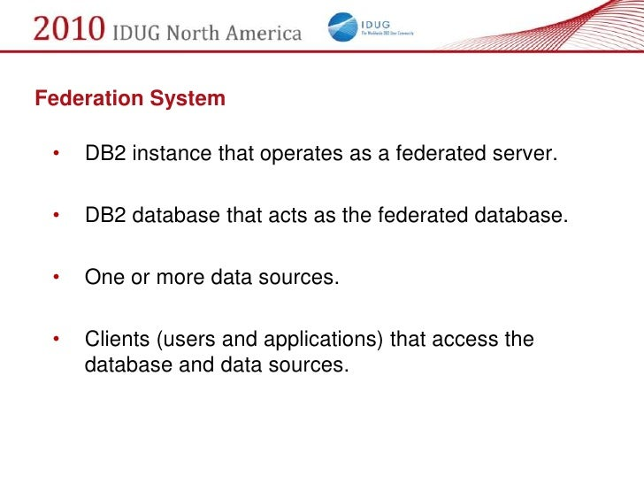 Federation System   •   DB2 instance that operates as a federated server.   •   DB2 database that acts as the federated da...