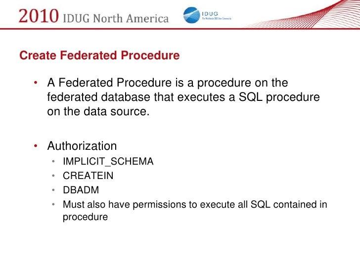 Create Federated Procedure    • A Federated Procedure is a procedure on the     federated database that executes a SQL pro...